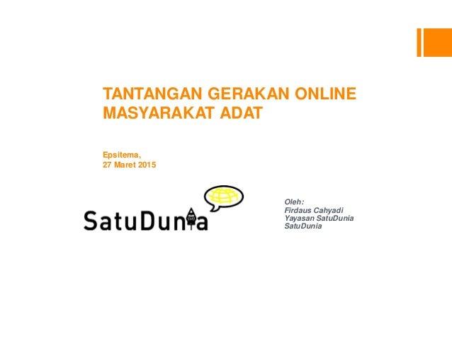 TANTANGAN GERAKAN ONLINE MASYARAKAT ADAT Epsitema, 27 Maret 2015 Oleh: Firdaus Cahyadi Yayasan SatuDunia SatuDunia
