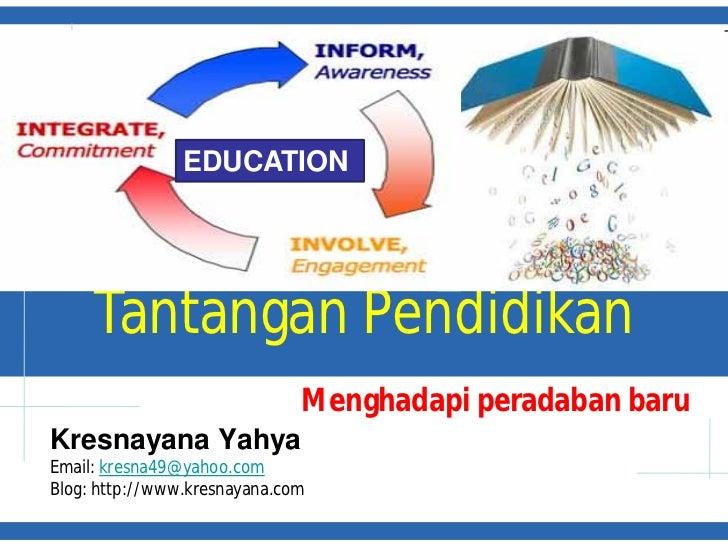 EDUCATION     Tantangan Pendidikan                              Menghadapi peradaban baruKresnayana YahyaEmail: kresna49@y...