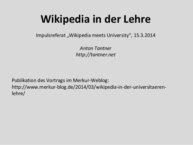 "Wikipedia in der Lehre Impulsreferat ""Wikipedia meets University"", 15.3.2014 Anton Tantner http://tantner.net Publikation ..."