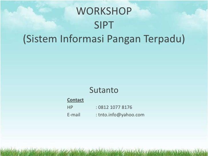 WORKSHOP  SIPT(SistemInformasiPanganTerpadu)<br />Sutanto<br />Contact<br />HP: 0812 1077 8176<br />E-mail: tnto.info@y...
