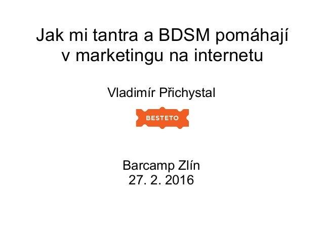 Jak mi tantra a BDSM pomáhají v marketingu na internetu Vladimír Přichystal Barcamp Zlín 27. 2. 2016