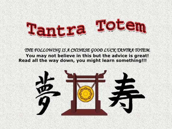 THE FOLLOWING IS A CHINESE GOOD LUCK TANTRA TOTEM.<br />You may not believe in this but the advice is great!Read all the w...