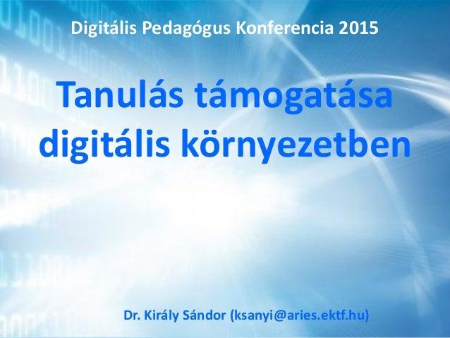 Tanulás támogatása digitális környezetben Dr. Király Sándor (ksanyi@aries.ektf.hu) Digitális Pedagógus Konferencia 2015