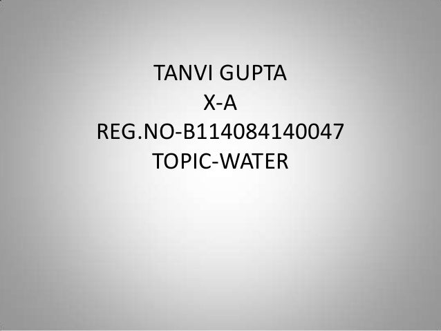 TANVI GUPTA X-A REG.NO-B114084140047 TOPIC-WATER