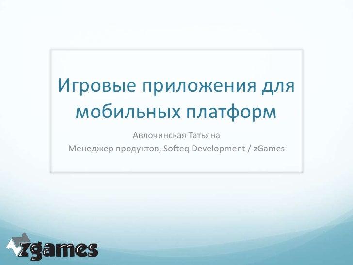 Игровые приложения для  мобильных платформ            Авлочинская ТатьянаМенеджер продуктов, Softeq Development / zGames