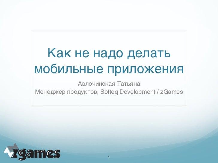 Как не надо делатьмобильные приложения            Авлочинская ТатьянаМенеджер продуктов, Softeq Development / zGames      ...