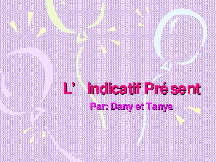 L'indicatif Présent Par: Dany et Tanya