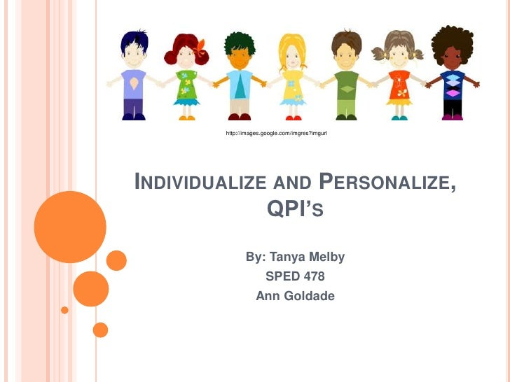 Individualize and Personalize, QPI's<br />http://images.google.com/imgres?imgurl<br />By: Tanya Melby<br />SPED 478<br />A...