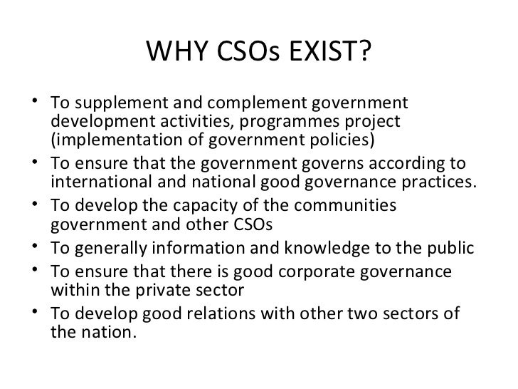 WHY CSOs EXIST? <ul><li>To supplement and complement government development activities, programmes project (implementation...