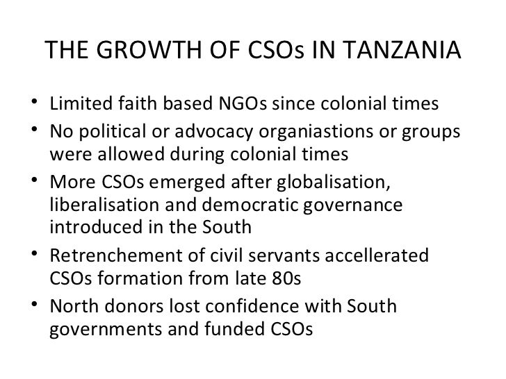 THE GROWTH OF CSOs IN TANZANIA <ul><li>Limited faith based NGOs since colonial times </li></ul><ul><li>No political or adv...