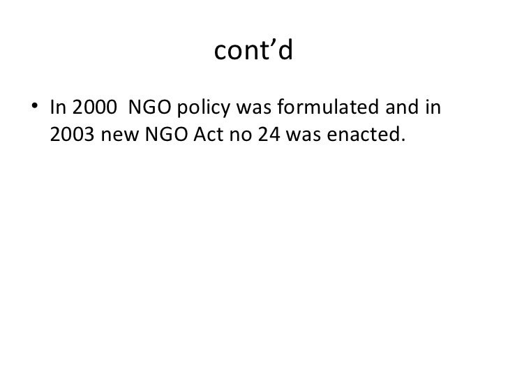 cont'd <ul><li>In 2000  NGO policy was formulated and in 2003 new NGO Act no 24 was enacted. </li></ul>