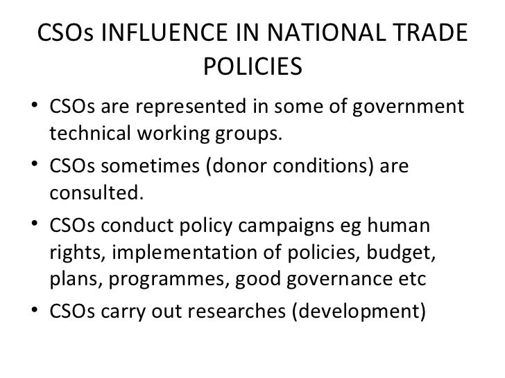 CSOs INFLUENCE IN NATIONAL TRADE POLICIES <ul><li>CSOs are represented in some of government technical working groups. </l...