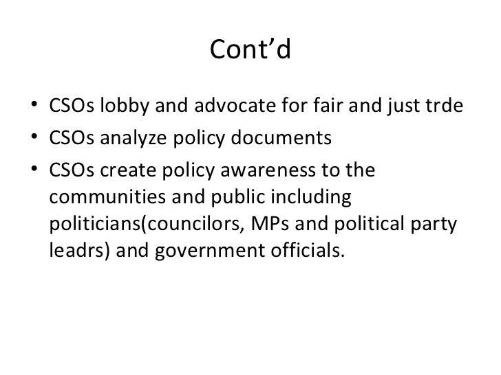 Cont'd <ul><li>CSOs lobby and advocate for fair and just trde </li></ul><ul><li>CSOs analyze policy documents </li></ul><u...