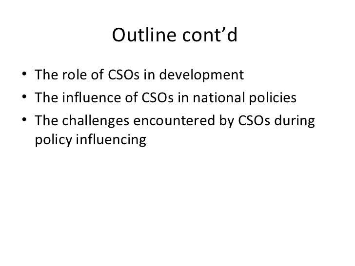 Outline cont'd  <ul><li>The role of CSOs in development </li></ul><ul><li>The influence of CSOs in national policies </li>...