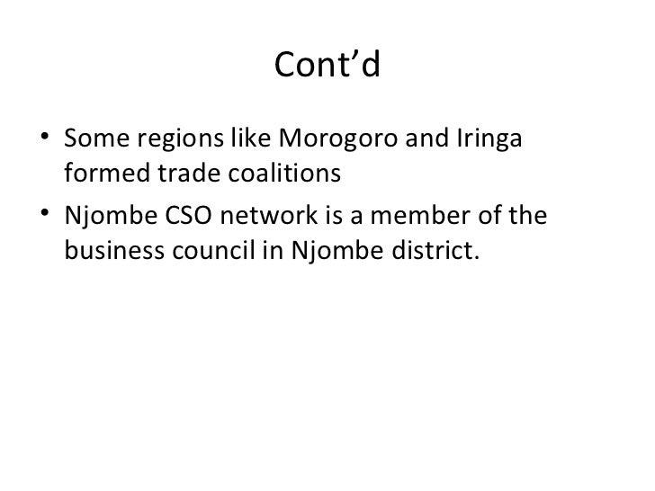 Cont'd <ul><li>Some regions like Morogoro and Iringa formed trade coalitions </li></ul><ul><li>Njombe CSO network is a mem...
