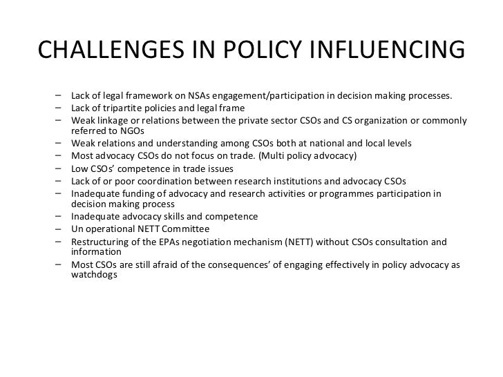 CHALLENGES IN POLICY INFLUENCING <ul><ul><li>Lack of legal framework on NSAs engagement/participation in decision making p...