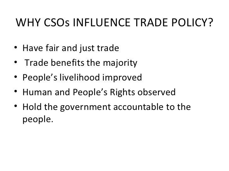 WHY CSOs INFLUENCE TRADE POLICY? <ul><li>Have fair and just trade </li></ul><ul><li>Trade benefits the majority </li></ul>...