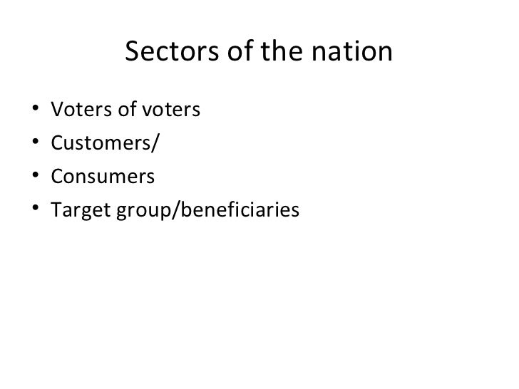 Sectors of the nation <ul><li>Voters of voters </li></ul><ul><li>Customers/ </li></ul><ul><li>Consumers </li></ul><ul><li>...