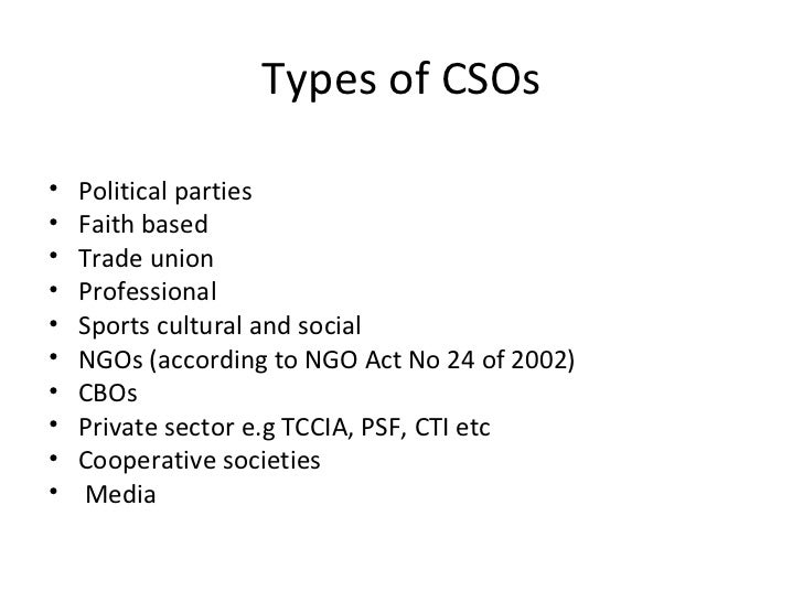 Types of CSOs <ul><li>Political parties </li></ul><ul><li>Faith based </li></ul><ul><li>Trade union </li></ul><ul><li>Prof...