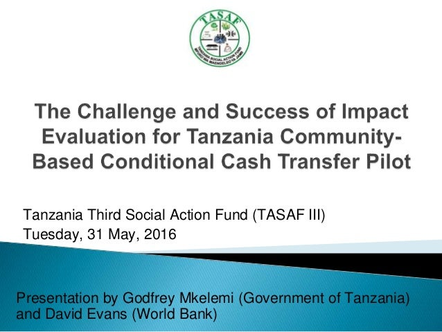 Tanzania Third Social Action Fund (TASAF III) Tuesday, 31 May, 2016 Presentation by Godfrey Mkelemi (Government of Tanzani...
