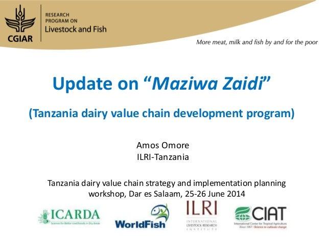 "Update on ""Maziwa Zaidi"" (Tanzania dairy value chain development program) Amos Omore ILRI-Tanzania Tanzania dairy value ch..."