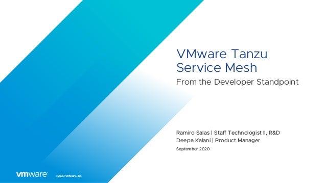 ©2020 VMware, Inc. VMware Tanzu Service Mesh From the Developer Standpoint Ramiro Salas | Staff Technologist II, R&D Deepa...