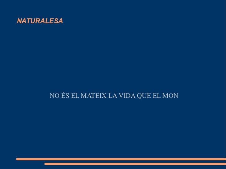 NATURALESA       NO ÉS EL MATEIX LA VIDA QUE EL MON