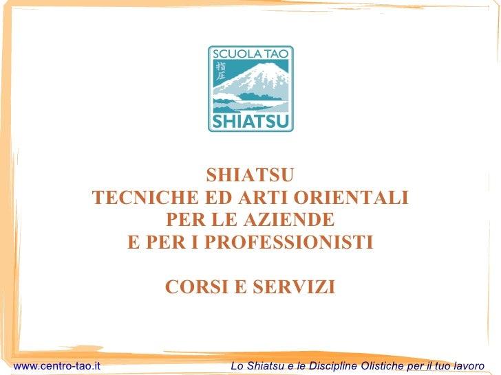 SHIATSU TECNICHE ED ARTI ORIENTALI PER LE AZIENDE E PER I PROFESSIONISTI CORSI E SERVIZI www.centro-tao.it   Lo Shiatsu e ...