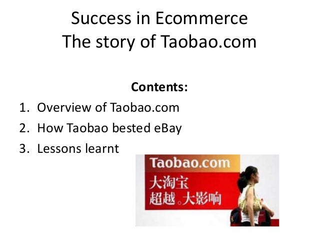 Success in Ecommerce The story of Taobao.com Contents: 1. Overview of Taobao.com 2. How Taobao bested eBay 3. Lessons lear...