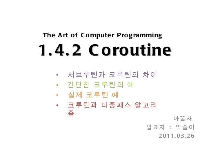 The Art of Computer Programming   1.4.2 Coroutine 아꿈사  발표자  :  박솔이 2011.03.26 <ul><li>서브루틴과 코루틴의 차이 </li></ul><ul><li>간단한 ...