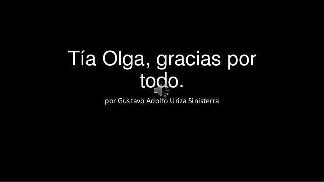 Tía Olga, gracias por todo. por Gustavo Adolfo Uriza Sinisterra