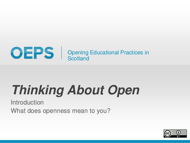 Opening Educational Practices in Scotland Thinking About Open Introduction What does openness mean to you?