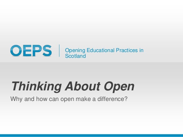 Opening Educational Practices in Scotland Thinking About Open Why and how can open make a difference?