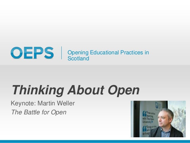 Opening Educational Practices in Scotland Thinking About Open Keynote: Martin Weller The Battle for Open
