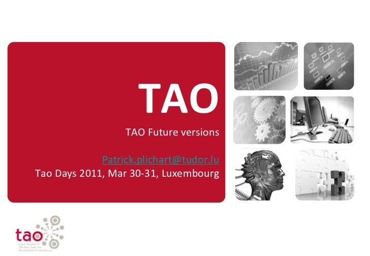 TAO                  TAO Future versions             Patrick.plichart@tudor.luTao Days 2011, Mar 30-31, Luxembourg