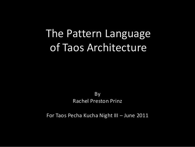 The Pattern Language of Taos Architecture By Rachel Preston Prinz For Taos Pecha Kucha Night III – June 2011
