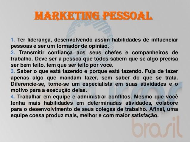 Marketing Pessoal1. Ter liderança, desenvolvendo assim habilidades de influenciarpessoas e ser um formador de opinião.2. T...