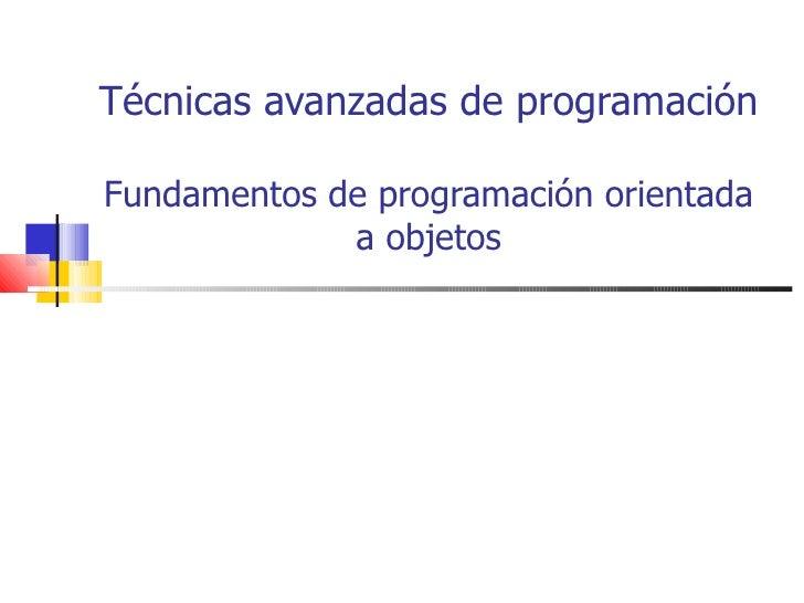 Técnicas avanzadas de programación Fundamentos de programación orientada a objetos