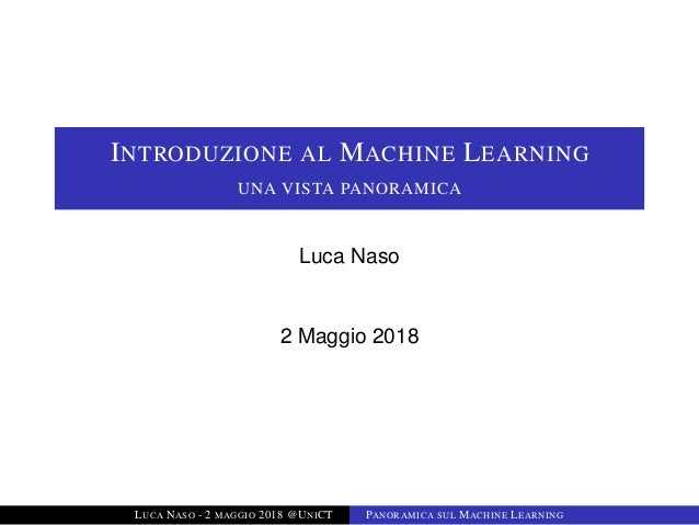 INTRODUZIONE AL MACHINE LEARNING UNA VISTA PANORAMICA Luca Naso 2 Maggio 2018 LUCA NASO - 2 MAGGIO 2018 @UNICT PANORAMICA ...