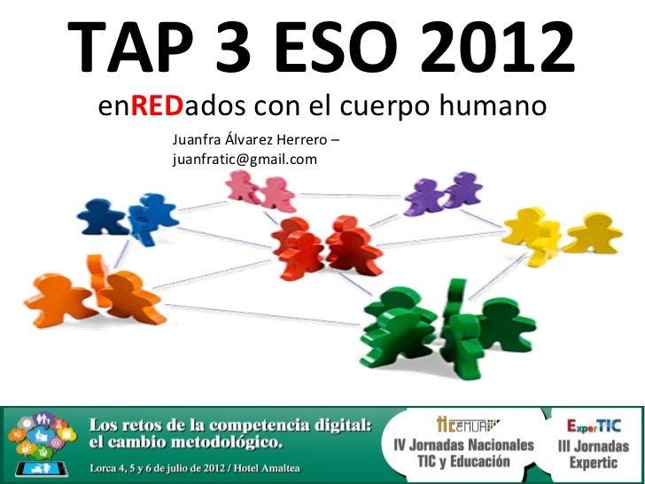 TAP 3 ESO 2012enREDados con el cuerpo humano     Juanfra Álvarez Herrero –     juanfratic@gmail.com