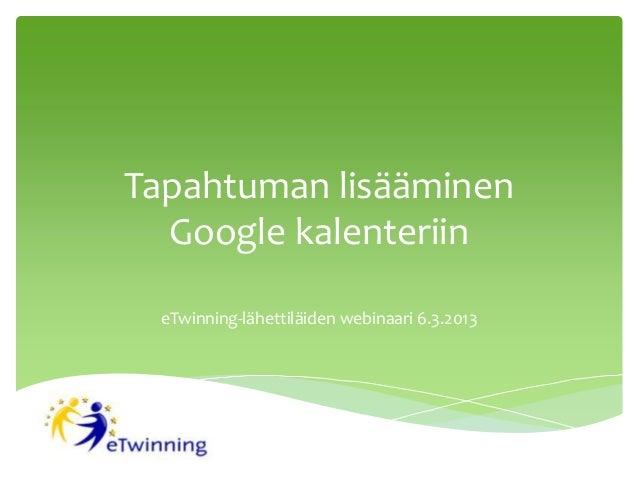 Tapahtuman lisääminen  Google kalenteriin eTwinning-lähettiläiden webinaari 6.3.2013