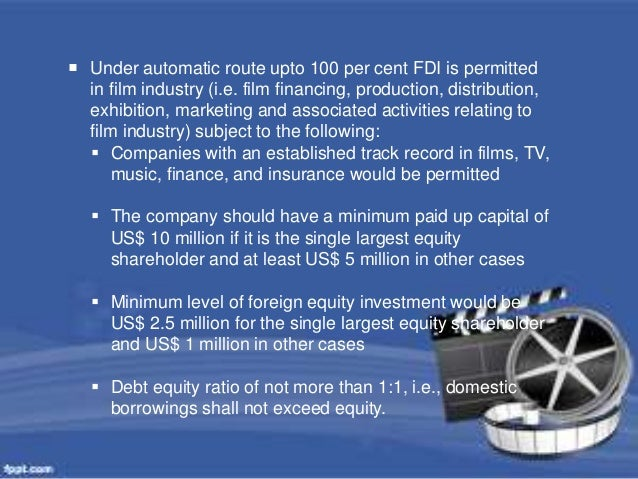  Under automatic route upto 100 per cent FDI is permitted  in film industry (i.e. film financing, production, distributio...