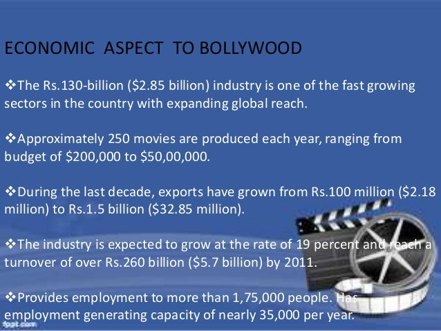 ECONOMIC ASPECT TO BOLLYWOOD  The Rs.130-billion ($2.85 billion) industry is one of the fast growing  sectors in the coun...