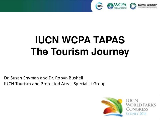 IUCN WCPA TAPAS  The Tourism Journey  Dr. Susan Snyman and Dr. Robyn Bushell  IUCN Tourism and Protected Areas Specialist ...