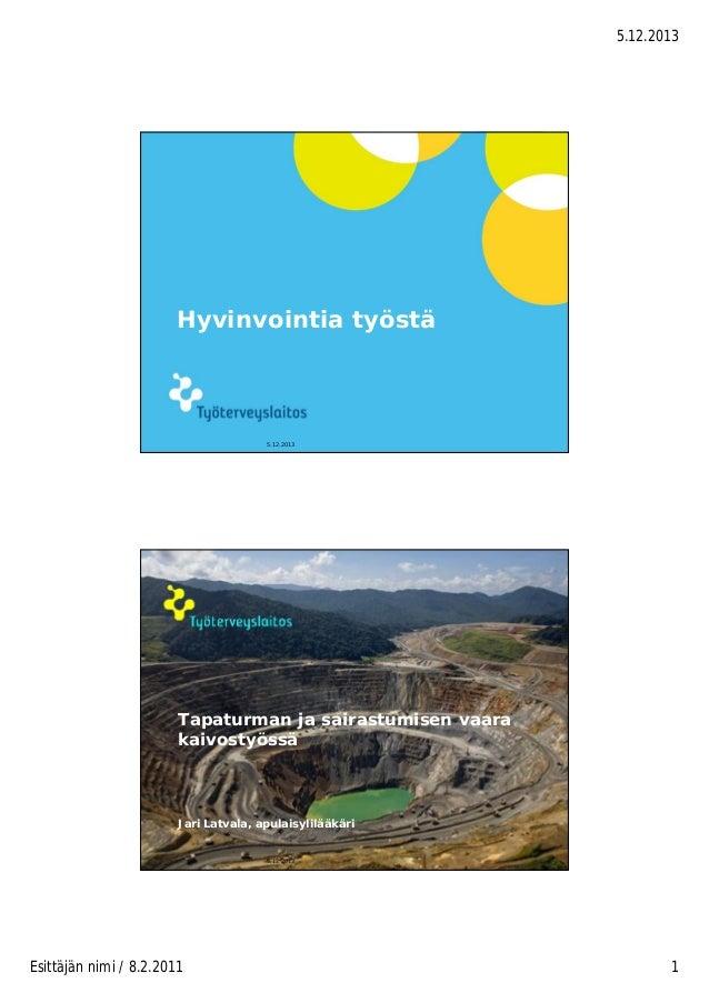 5.12.2013  Hyvinvointia työstä  5.12.2013  © Työterveyslaitos –  www.ttl.fi  Tapaturman ja sairastumisen vaara kaivostyöss...