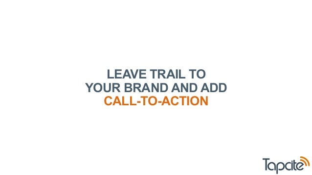 LEAVE TRAIL TO  YOUR BRAND AND ADD  CALL-TO-ACTION