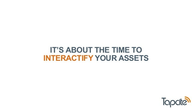 IT'S ABOUT THE TIME TO  INTERACTIFY YOUR ASSETS