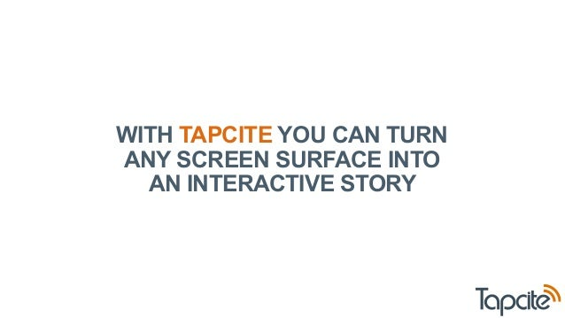 WITH TAPCITE YOU CAN TURN  ANY SCREEN SURFACE INTO  AN INTERACTIVE STORY