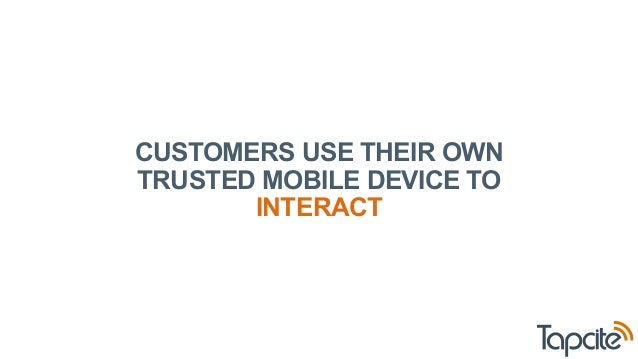 CUSTOMERS USE THEIR OWN  TRUSTED MOBILE DEVICE TO  INTERACT