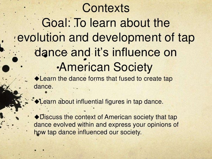 Tap Dance History and Cultural ContextsGoal: To learn about the evolution and development of tap dance and it's influence ...